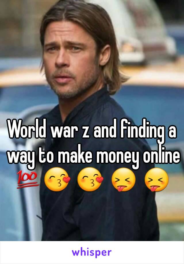 World war z and finding a way to make money online 💯😙 😙 😝 😝