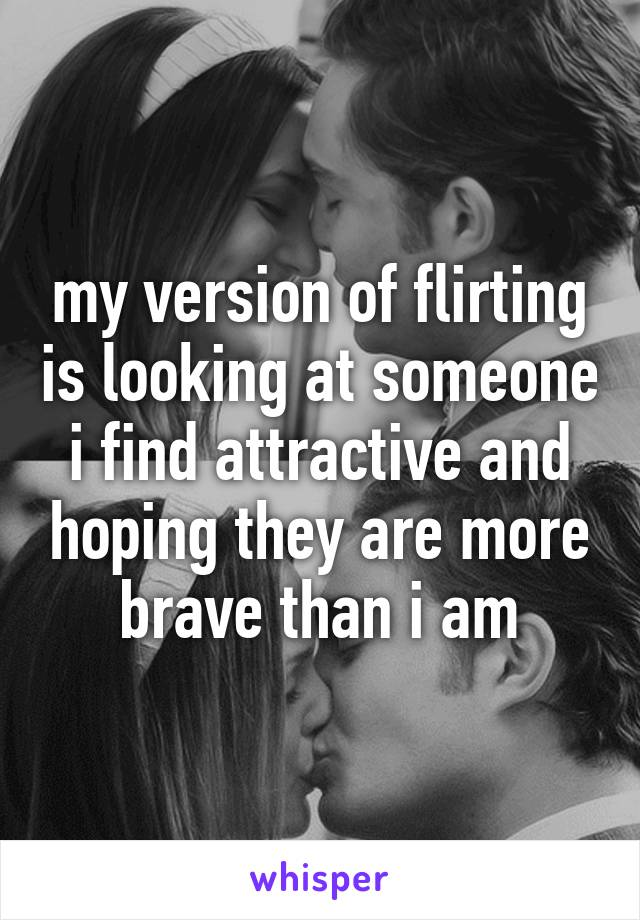 my version of flirting is looking at someone i find attractive and hoping they are more brave than i am