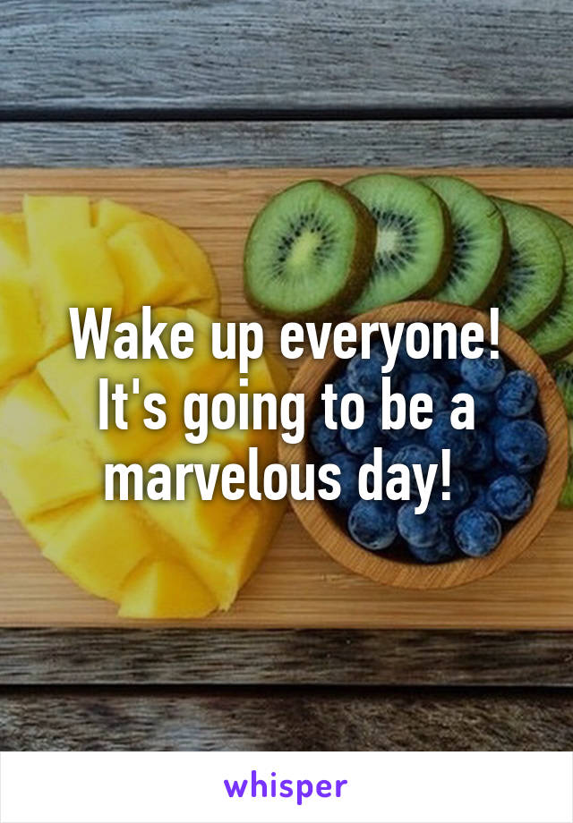 Wake up everyone! It's going to be a marvelous day!