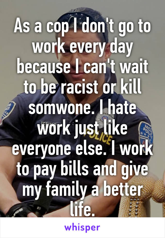 As a cop I don't go to work every day because I can't wait to be racist or kill somwone. I hate work just like everyone else. I work to pay bills and give my family a better life.
