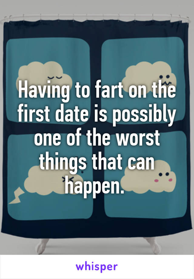 Having to fart on the first date is possibly one of the worst things that can happen.