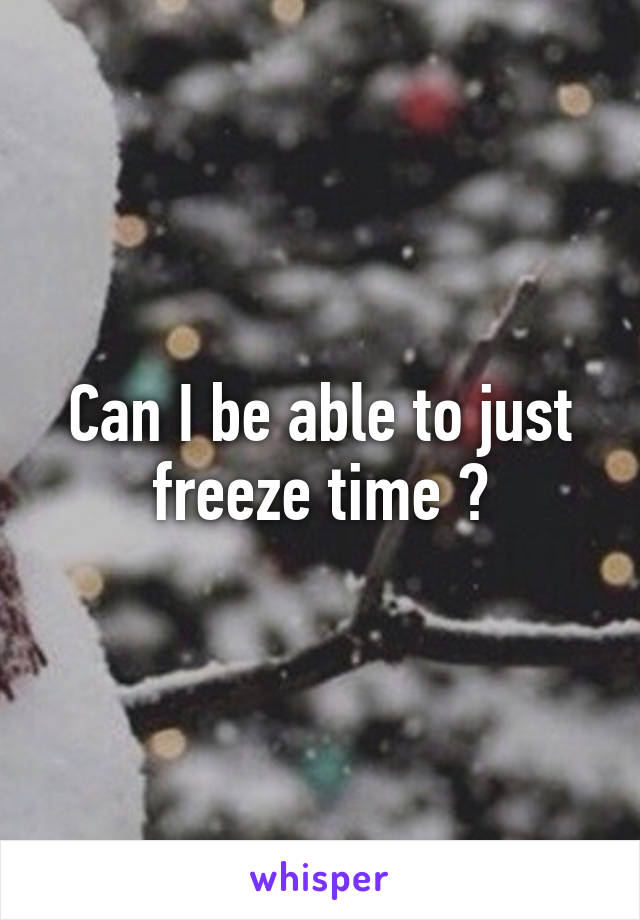 Can I be able to just freeze time ?