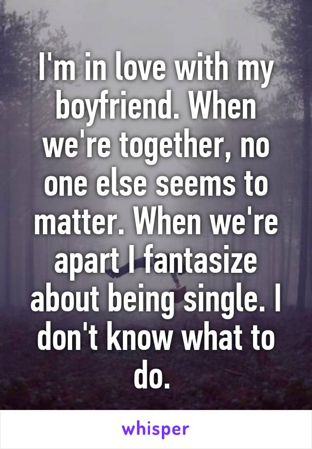 I'm in love with my boyfriend. When we're together, no one else seems to matter. When we're apart I fantasize about being single. I don't know what to do.