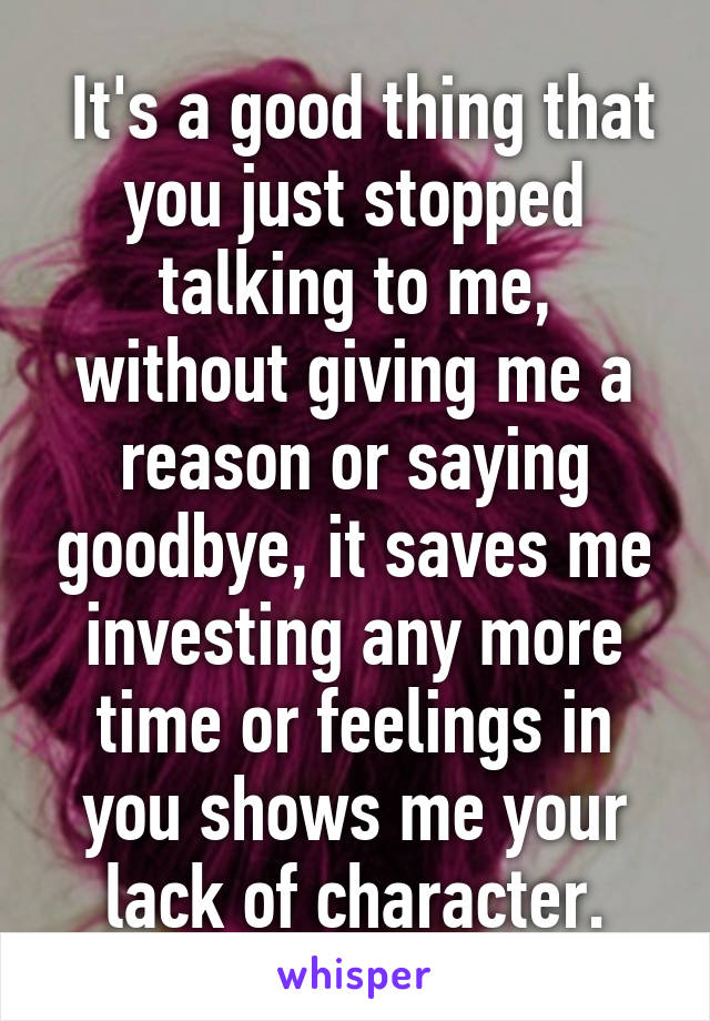 It's a good thing that you just stopped talking to me, without giving me a reason or saying goodbye, it saves me investing any more time or feelings in you shows me your lack of character.
