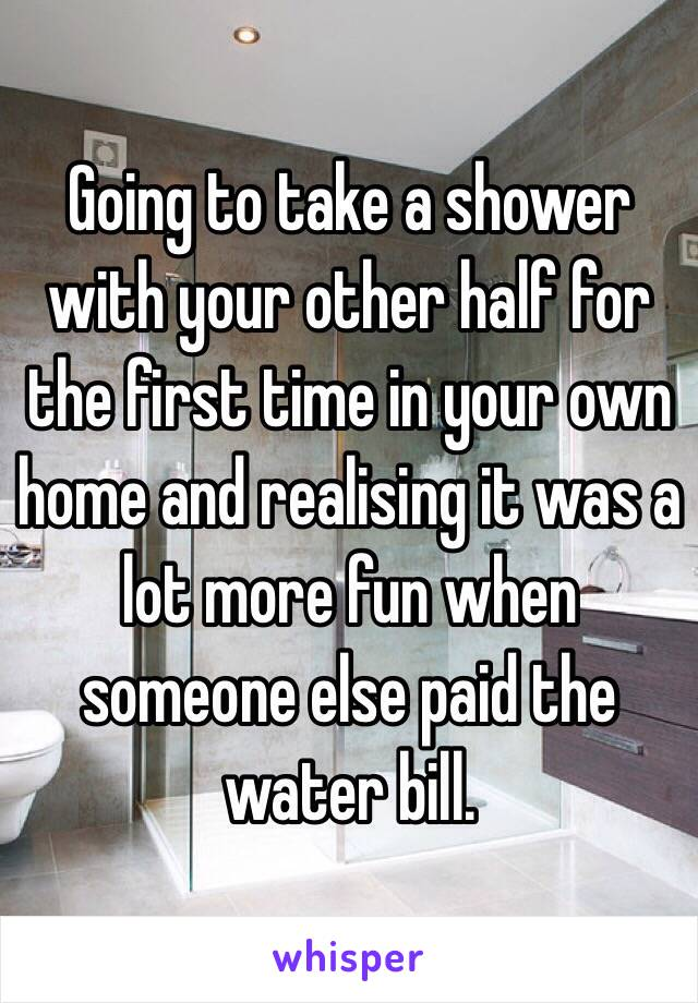 Going to take a shower with your other half for the first time in your own home and realising it was a lot more fun when someone else paid the water bill.