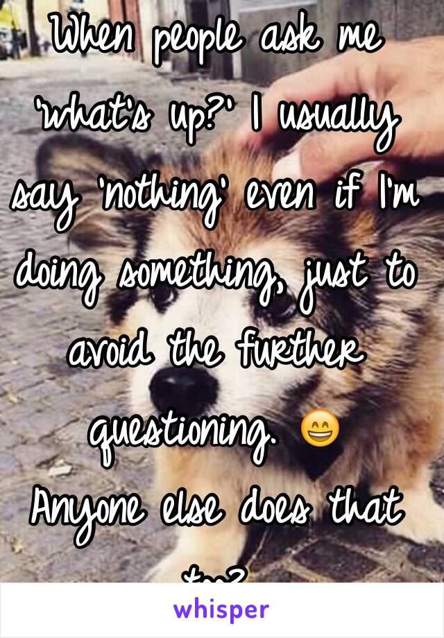 When people ask me 'what's up?' I usually say 'nothing' even if I'm doing something, just to avoid the further questioning. 😄  Anyone else does that too?
