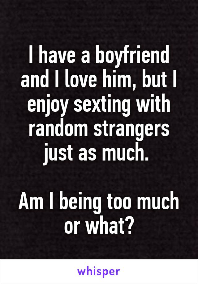 I have a boyfriend and I love him, but I enjoy sexting with random strangers just as much.   Am I being too much or what?
