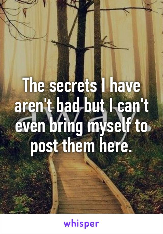 The secrets I have aren't bad but I can't even bring myself to post them here.