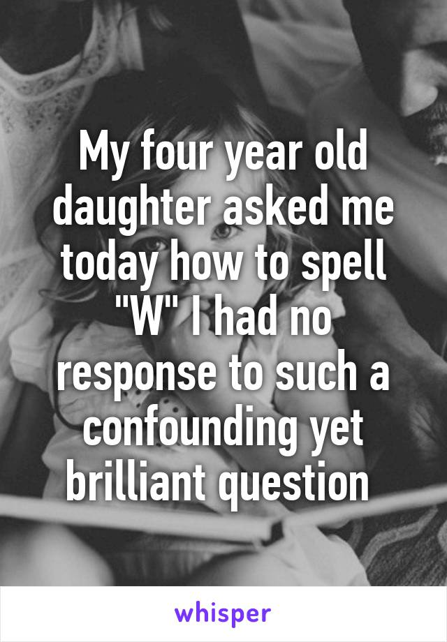 "My four year old daughter asked me today how to spell ""W"" I had no response to such a confounding yet brilliant question"