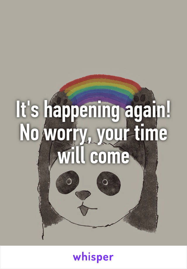 It's happening again! No worry, your time will come