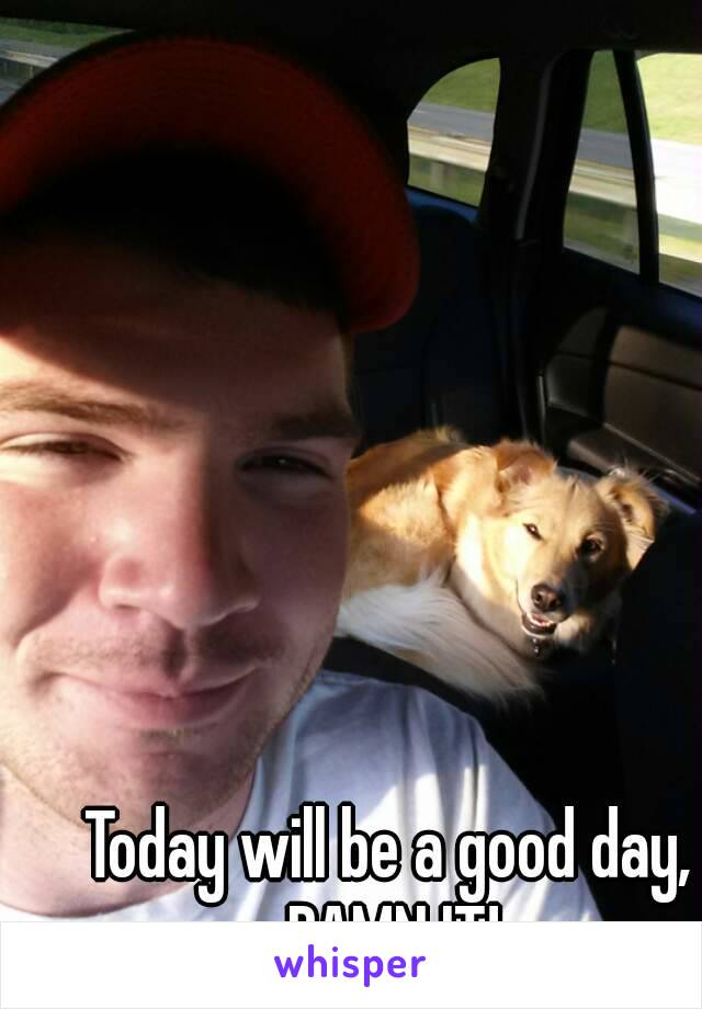 Today will be a good day, DAMN IT!