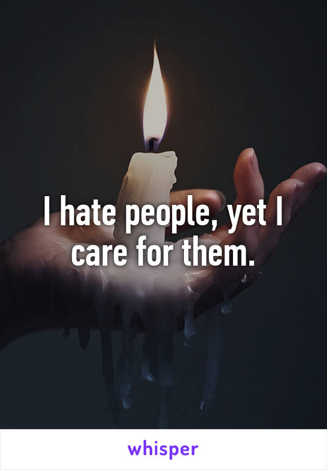 I hate people, yet I care for them.