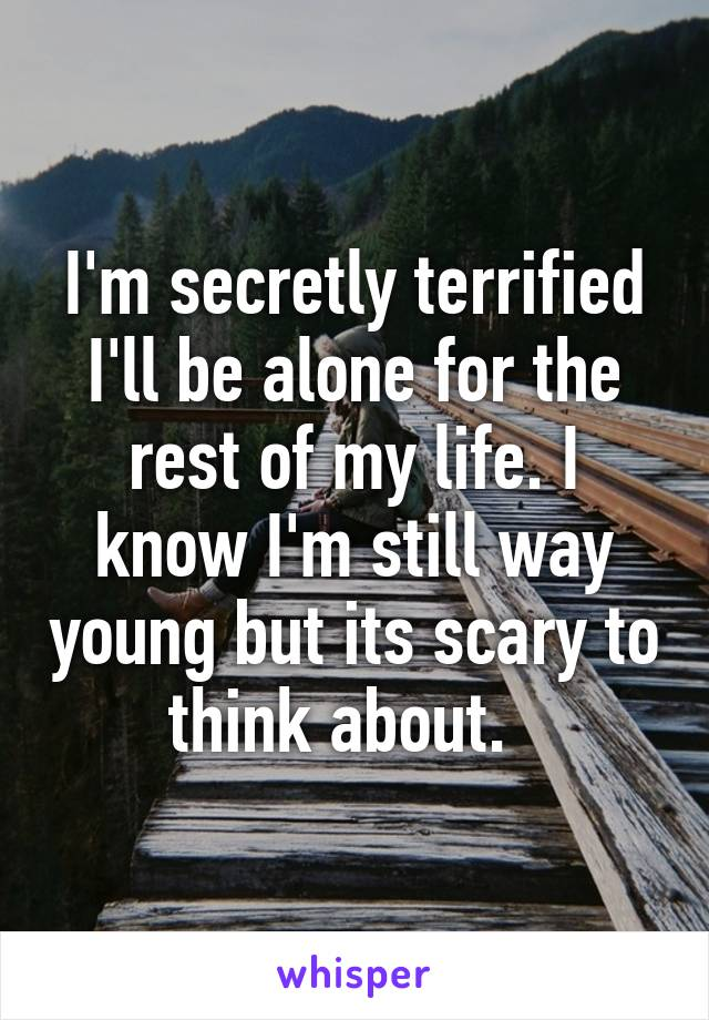 I'm secretly terrified I'll be alone for the rest of my life. I know I'm still way young but its scary to think about.