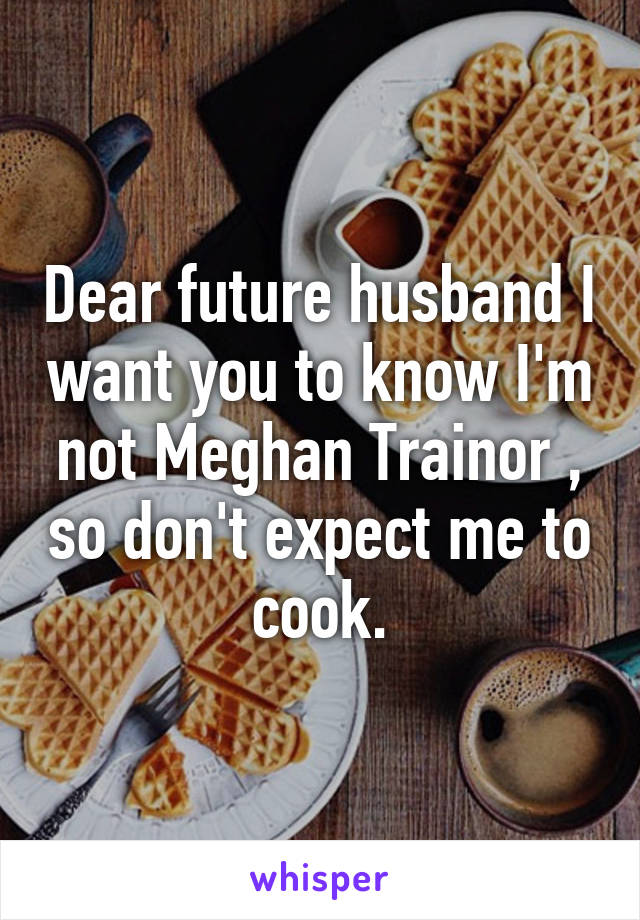 Dear future husband I want you to know I'm not Meghan Trainor , so don't expect me to cook.