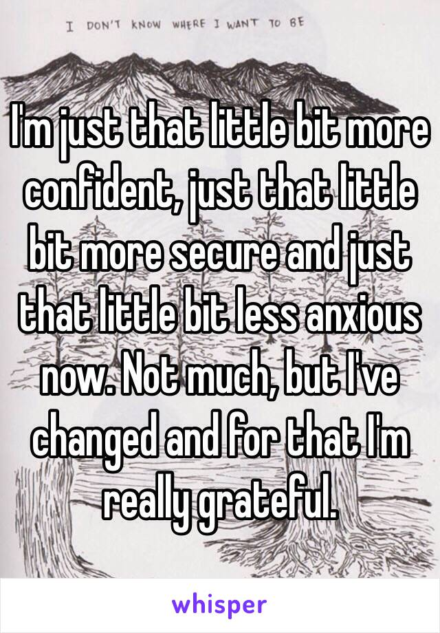 I'm just that little bit more confident, just that little bit more secure and just that little bit less anxious now. Not much, but I've changed and for that I'm really grateful.