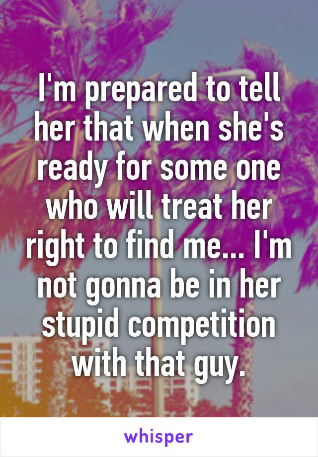 I'm prepared to tell her that when she's ready for some one who will treat her right to find me... I'm not gonna be in her stupid competition with that guy.