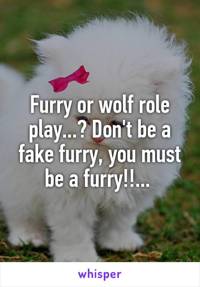 Furry or wolf role play...? Don't be a fake furry, you must be a furry!!...