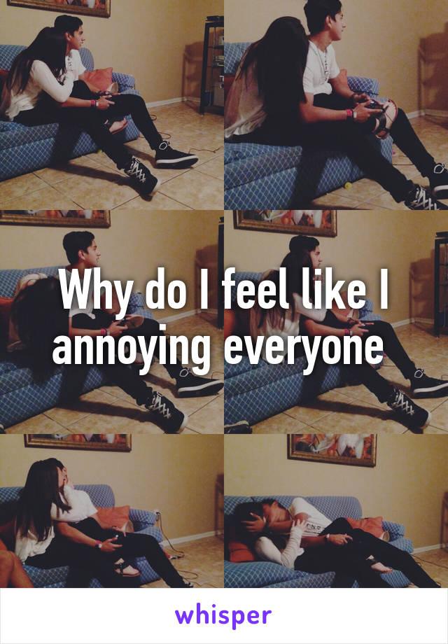 Why do I feel like I annoying everyone