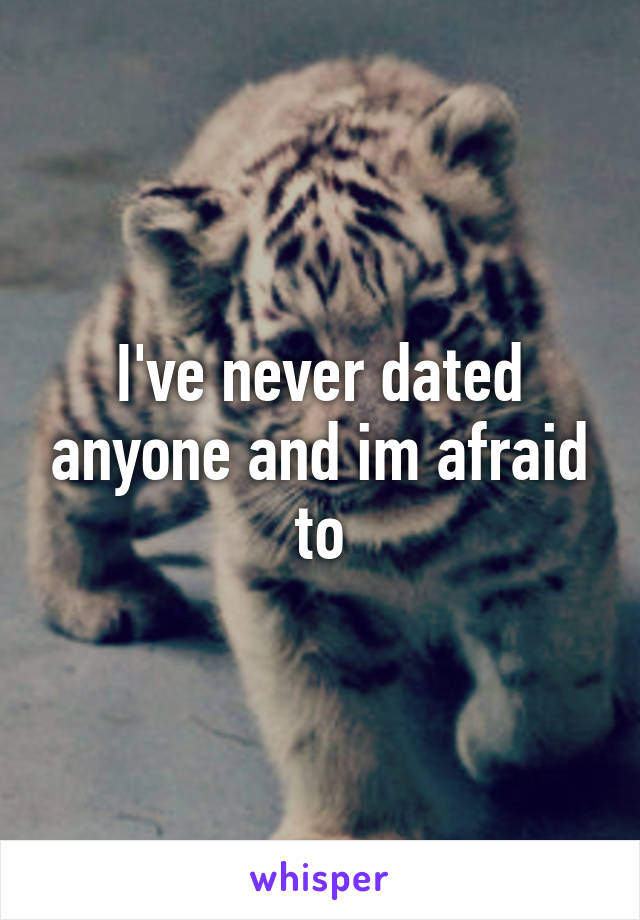 I've never dated anyone and im afraid to