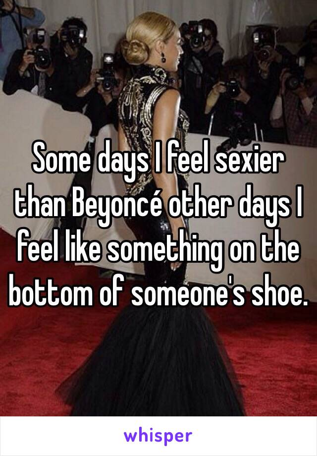Some days I feel sexier than Beyoncé other days I feel like something on the bottom of someone's shoe.