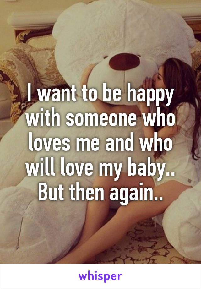 I want to be happy with someone who loves me and who will love my baby.. But then again..