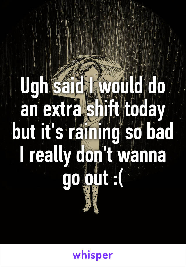 Ugh said I would do an extra shift today but it's raining so bad I really don't wanna go out :(