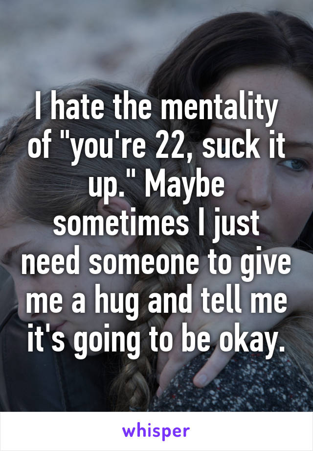 "I hate the mentality of ""you're 22, suck it up."" Maybe sometimes I just need someone to give me a hug and tell me it's going to be okay."