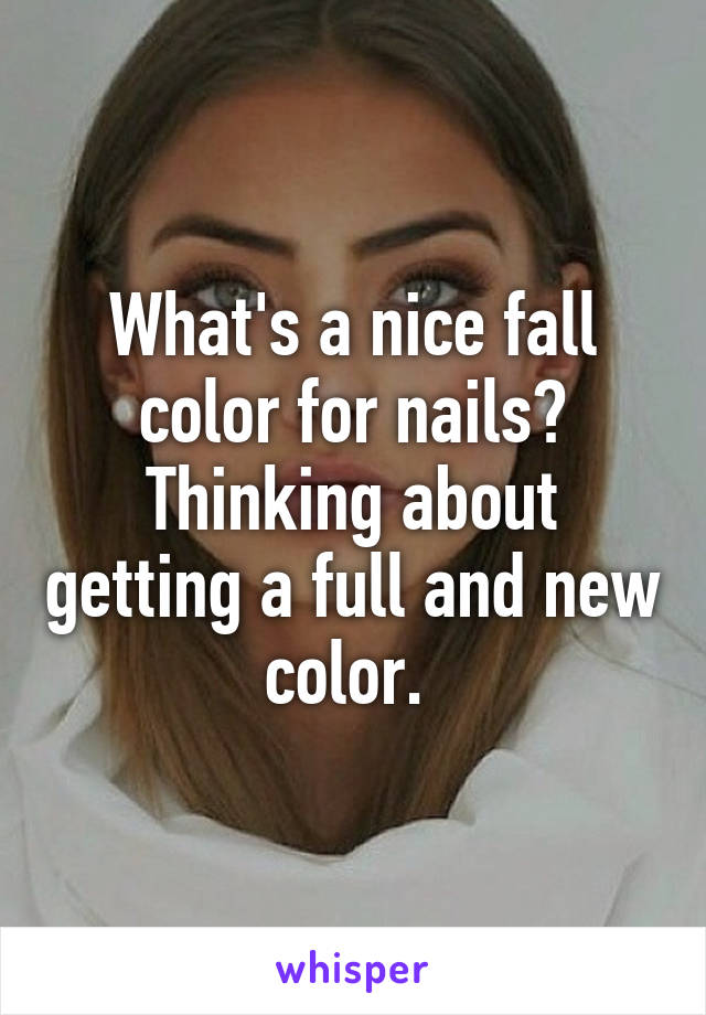 What's a nice fall color for nails? Thinking about getting a full and new color.
