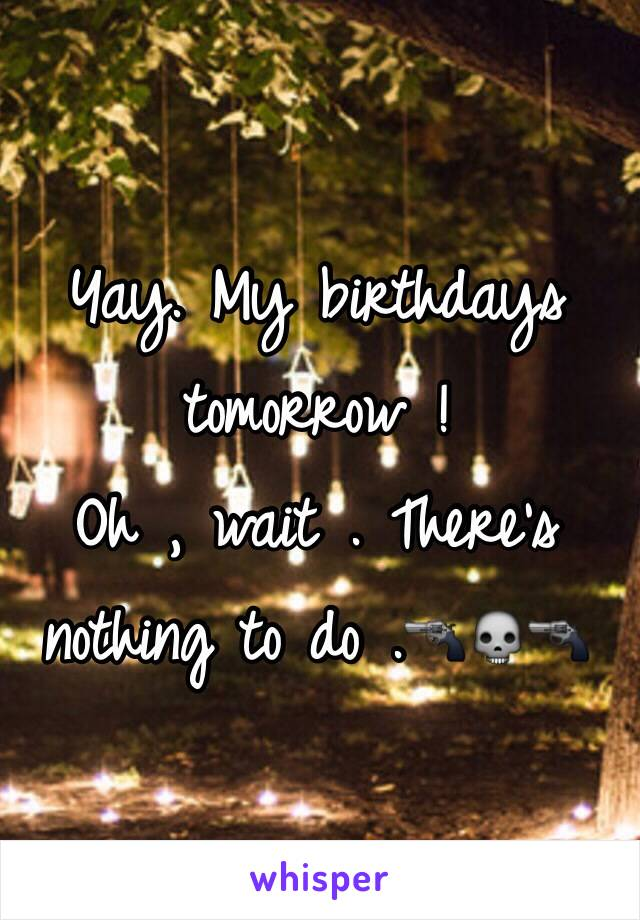 Yay. My birthdays tomorrow !  Oh , wait . There's nothing to do .🔫💀🔫