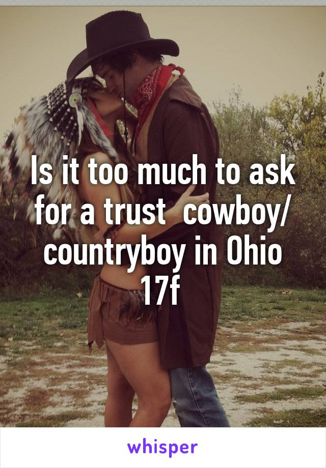Is it too much to ask for a trust  cowboy/ countryboy in Ohio 17f