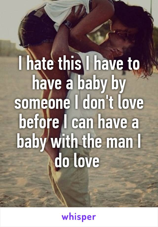 I hate this I have to have a baby by someone I don't love before I can have a baby with the man I do love