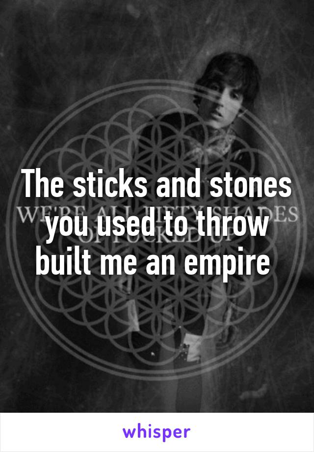 The sticks and stones you used to throw built me an empire