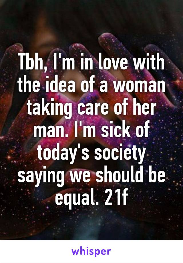 Tbh, I'm in love with the idea of a woman taking care of her man. I'm sick of today's society saying we should be equal. 21f