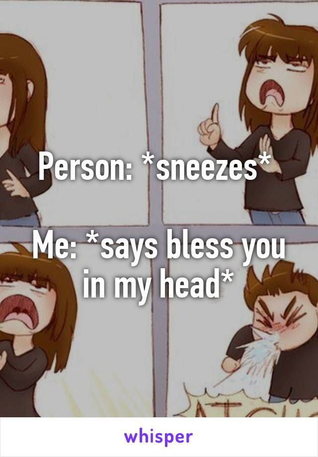 Person: *sneezes*   Me: *says bless you in my head*