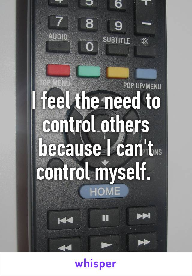 I feel the need to control others because I can't control myself.