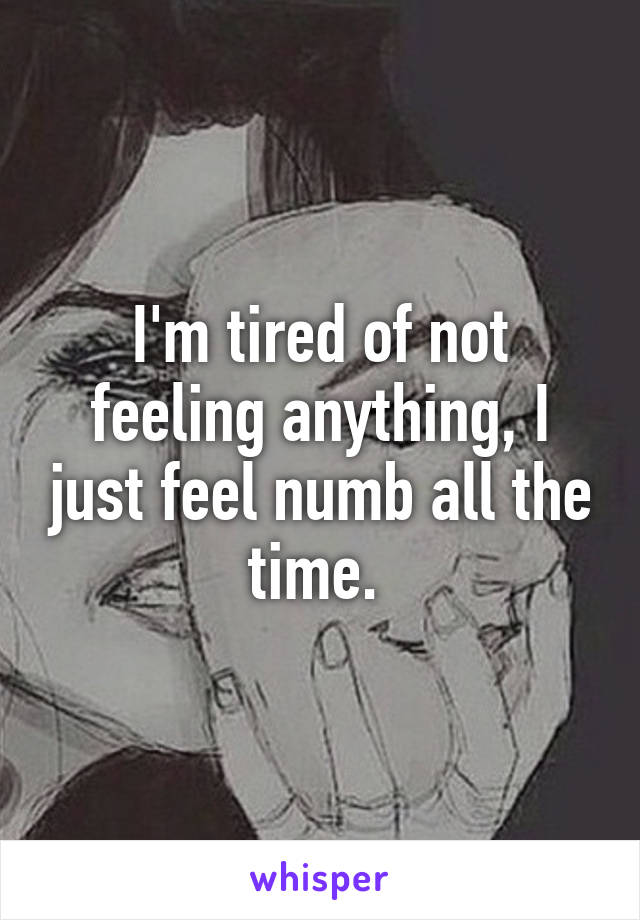 I'm tired of not feeling anything, I just feel numb all the time.