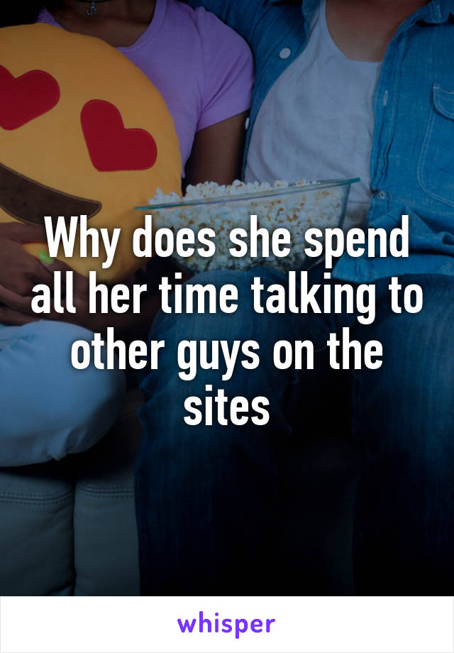 Why does she spend all her time talking to other guys on the sites