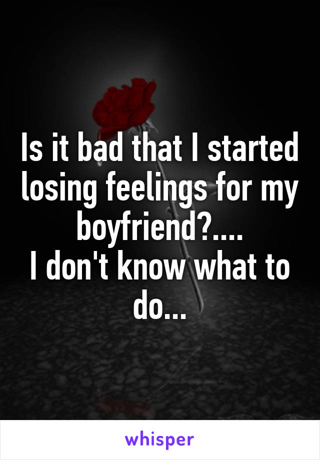 Is it bad that I started losing feelings for my boyfriend?.... I don't know what to do...