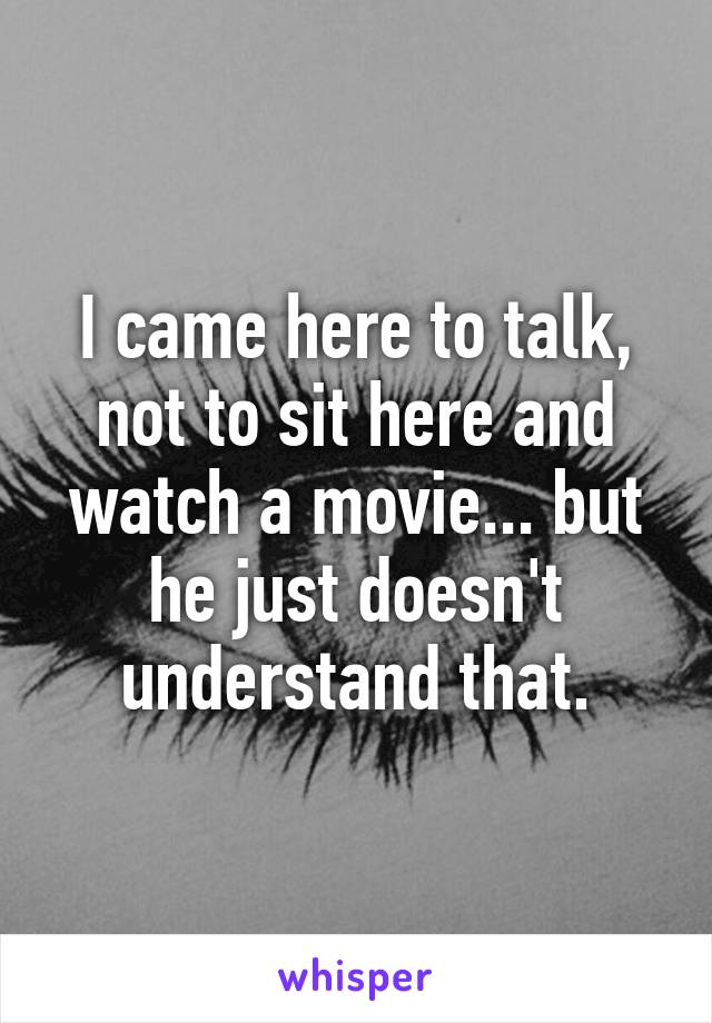 I came here to talk, not to sit here and watch a movie... but he just doesn't understand that.