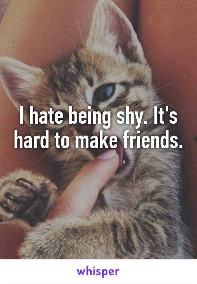 I hate being shy. It's hard to make friends.