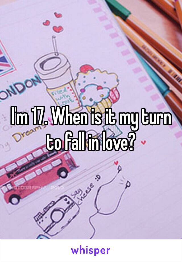 I'm 17. When is it my turn to fall in love?