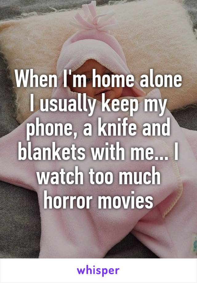 When I'm home alone I usually keep my phone, a knife and blankets with me... I watch too much horror movies