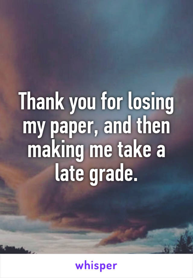 Thank you for losing my paper, and then making me take a late grade.