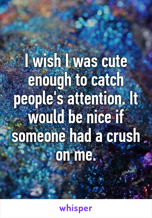 I wish I was cute enough to catch people's attention. It would be nice if someone had a crush on me.