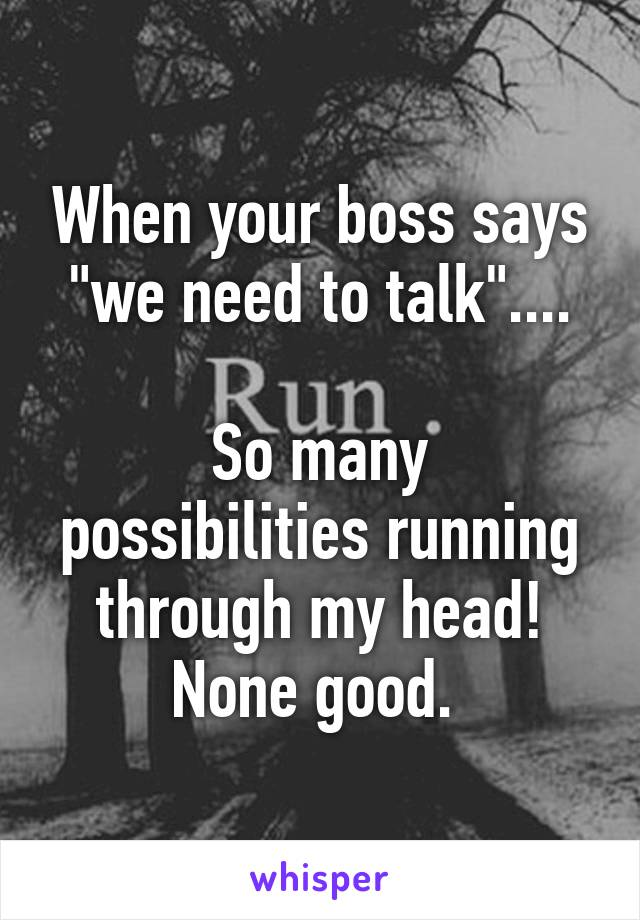 """When your boss says """"we need to talk""""....  So many possibilities running through my head! None good."""