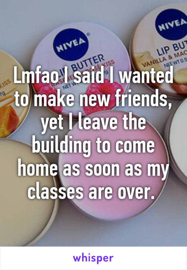Lmfao I said I wanted to make new friends, yet I leave the building to come home as soon as my classes are over.