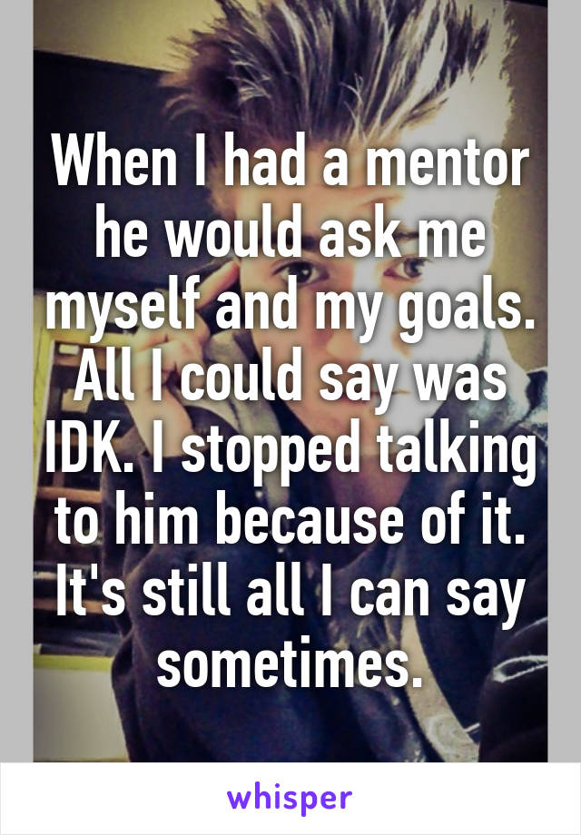 When I had a mentor he would ask me myself and my goals. All I could say was IDK. I stopped talking to him because of it. It's still all I can say sometimes.