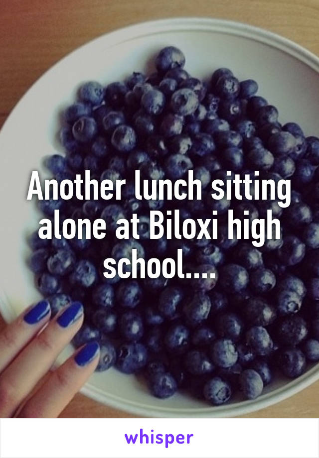 Another lunch sitting alone at Biloxi high school....