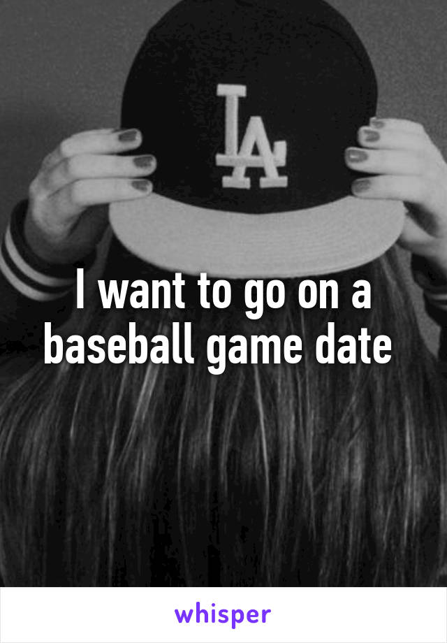 I want to go on a baseball game date