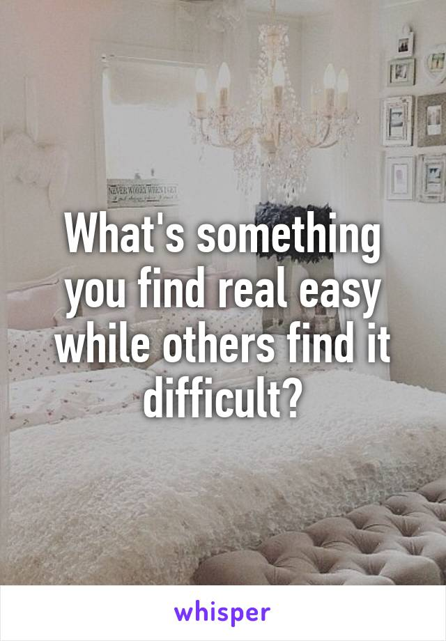 What's something you find real easy while others find it difficult?